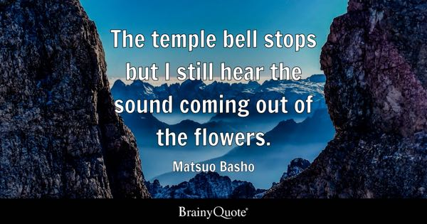 The temple bell stops but I still hear the sound coming out of the flowers. - Matsuo Basho