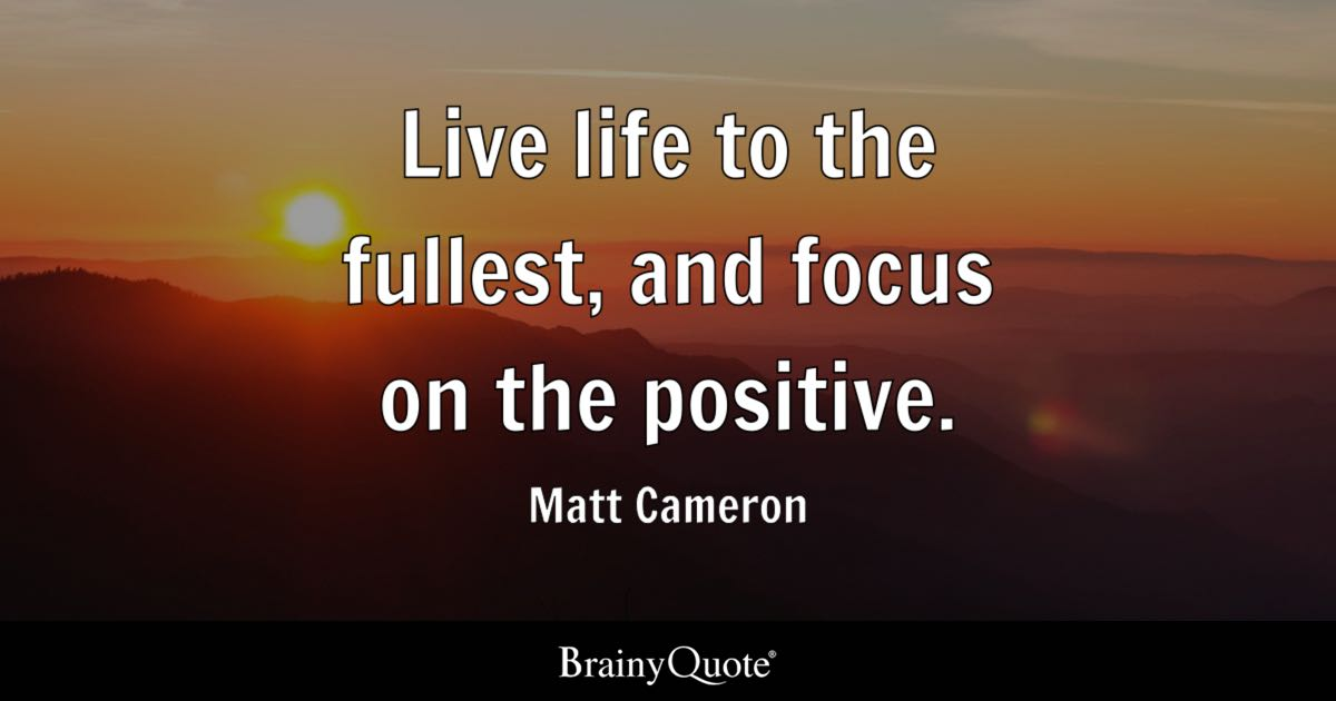 Live Life To The Fullest, And Focus On The Positive.   Matt Cameron