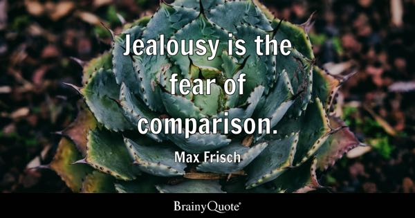 Jealousy is the fear of comparison. - Max Frisch