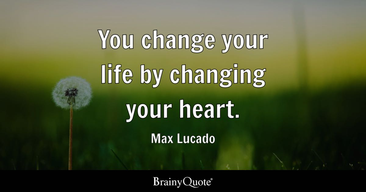 Quotes Change Your Life Magnificent You Change Your Lifechanging Your Heart Max Lucado