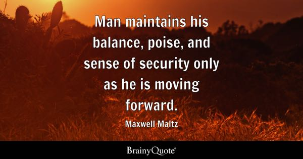 Man maintains his balance, poise, and sense of security only as he is moving forward. - Maxwell Maltz