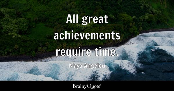 All great achievements require time. - Maya Angelou