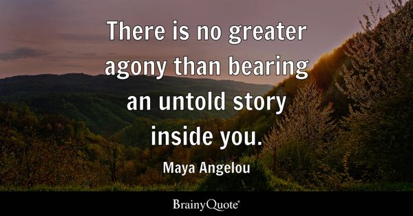 There is no greater agony than bearing an untold story inside you. - Maya Angelou
