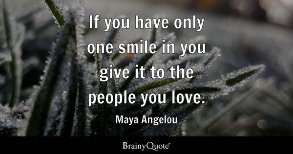 If you have only one smile in you give it to the people you love. - Maya Angelou