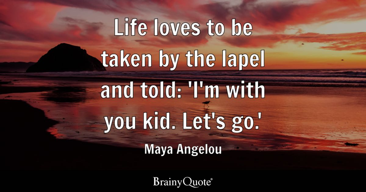 Maya Angelou Quotes About Friendship Custom Life Loves To Be Takenthe Lapel And Told 'i'm With You Kid