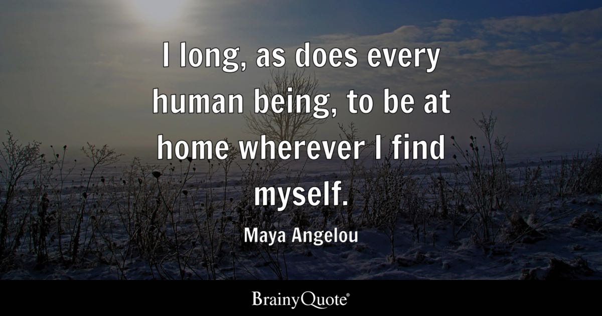 Maya Angelou I Long As Does Every Human Being To Be At