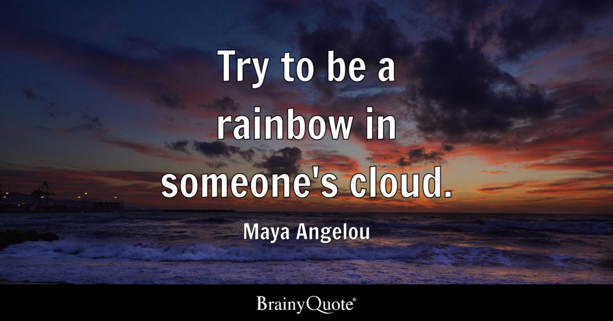 try to be a rainbow in someones cloud maya angelou