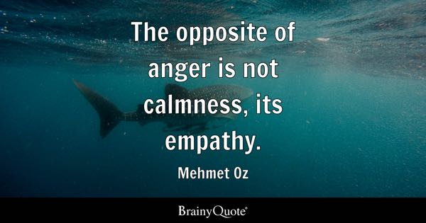 The opposite of anger is not calmness, its empathy. - Mehmet Oz