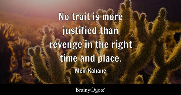 No trait is more justified than revenge in the right time and place. - Meir Kahane