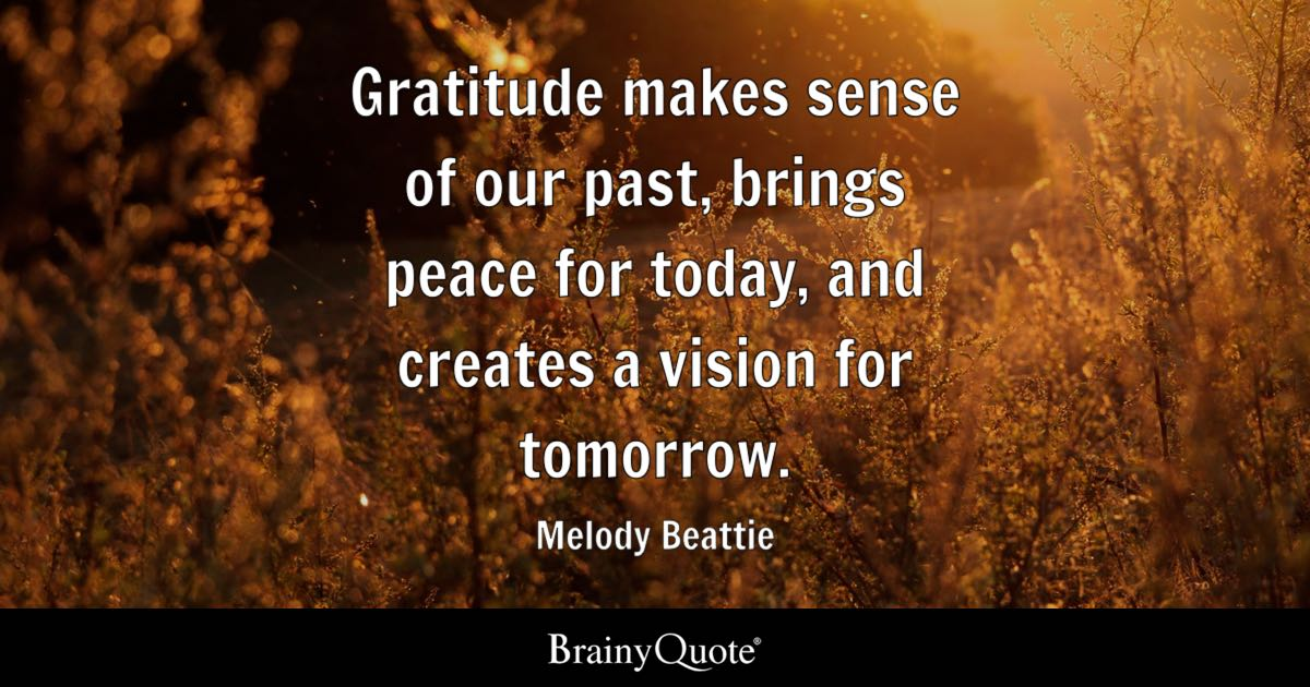 gratitude makes sense of our past brings peace for today and creates a vision
