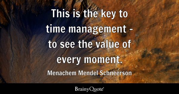 This is the key to time management - to see the value of every moment. - Menachem Mendel Schneerson