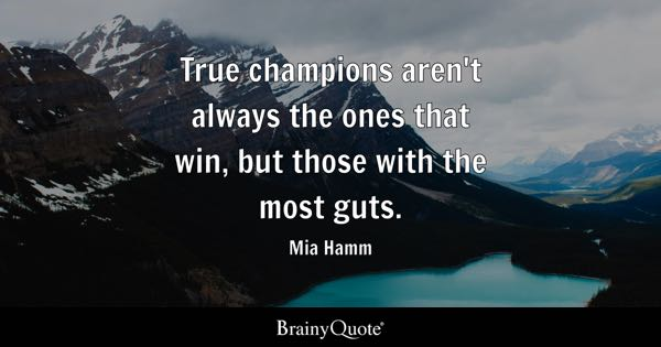 True champions aren't always the ones that win, but those with the most guts. - Mia Hamm