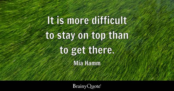 It is more difficult to stay on top than to get there. - Mia Hamm