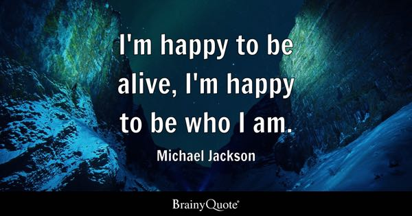I'm happy to be alive, I'm happy to be who I am. - Michael Jackson