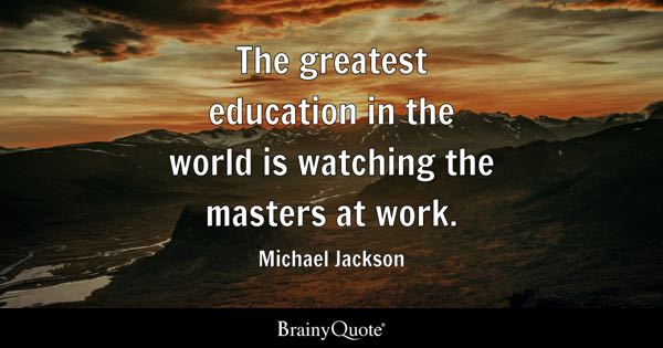The greatest education in the world is watching the masters at work. - Michael Jackson