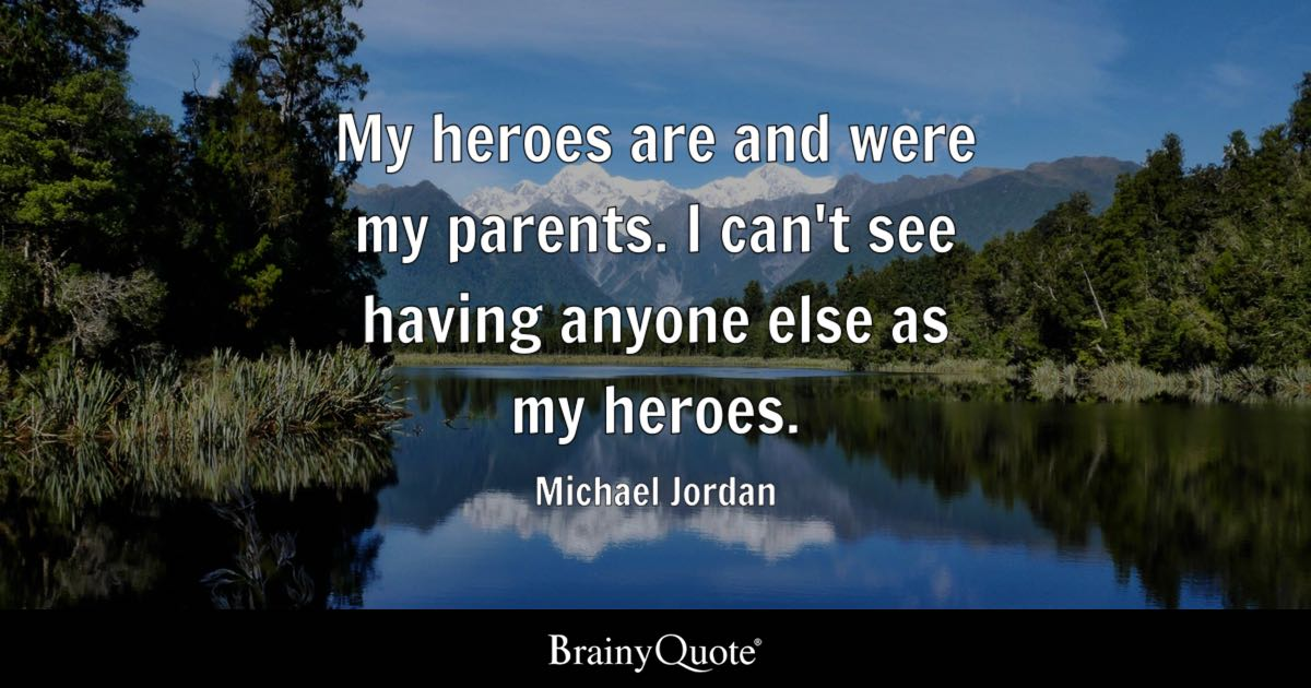 My Heroes Are And Were My Parents. I Can