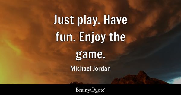 Just play. Have fun. Enjoy the game. - Michael Jordan