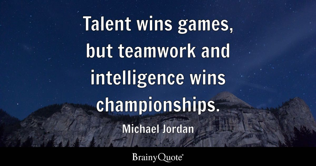 Talent wins games, but teamwork and intelligence wins championships. -  Michael Jordan