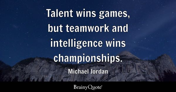 Talent Wins Games, But Teamwork And Intelligence Wins Championships.    Michael Jordan