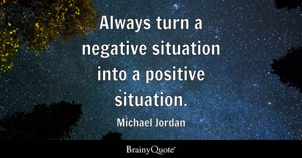Always turn a negative situation into a positive situation. - Michael Jordan