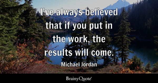 I've always believed that if you put in the work, the results will come. - Michael Jordan