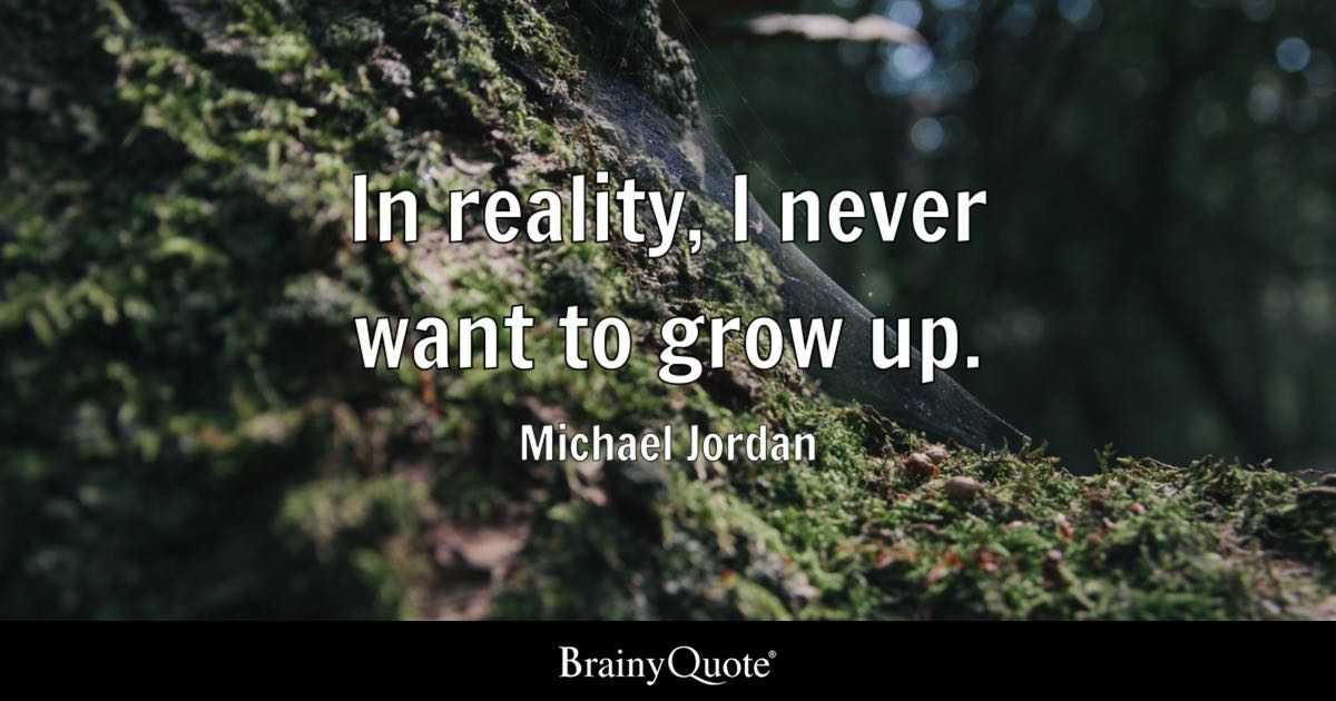 Michael Jordan In Reality I Never Want To Grow Up