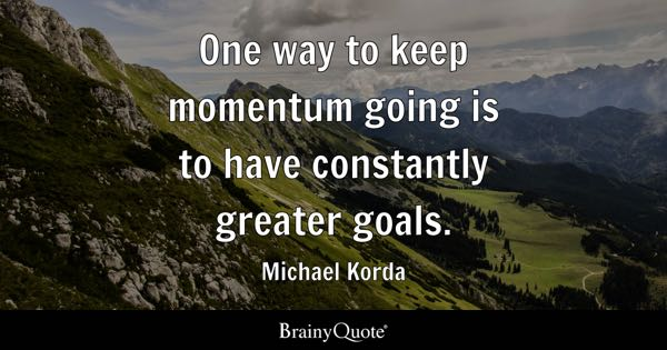 One way to keep momentum going is to have constantly greater goals. - Michael Korda