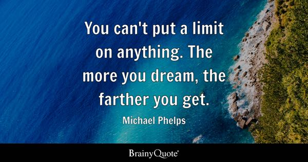 You can't put a limit on anything. The more you dream, the farther you get. - Michael Phelps