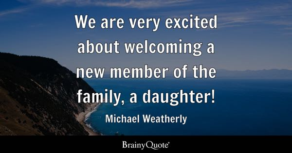 We are very excited about welcoming a new member of the family, a daughter! - Michael Weatherly