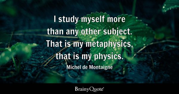 I study myself more than any other subject. That is my metaphysics, that is my physics. - Michel de Montaigne