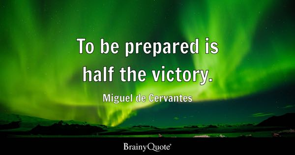 To be prepared is half the victory. - Miguel de Cervantes