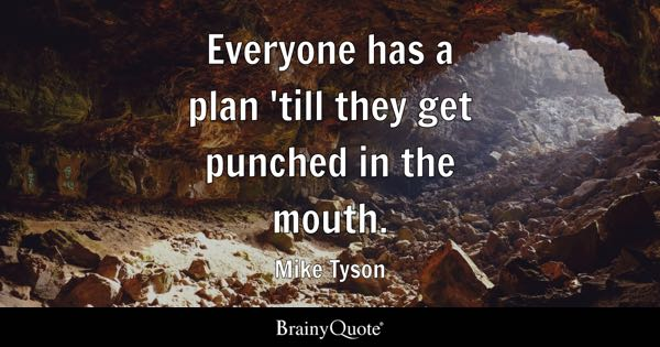 Everyone has a plan 'till they get punched in the mouth. - Mike Tyson