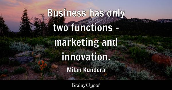 Business has only two functions - marketing and innovation. - Milan Kundera