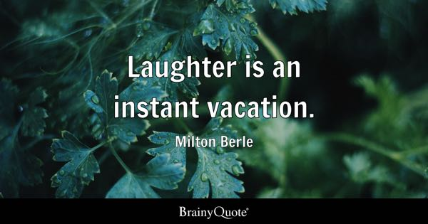 Laughter is an instant vacation. - Milton Berle