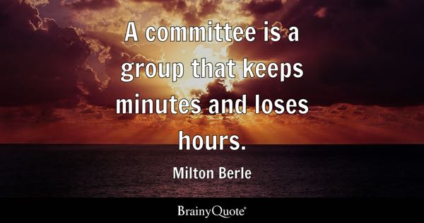 A committee is a group that keeps minutes and loses hours. - Milton Berle