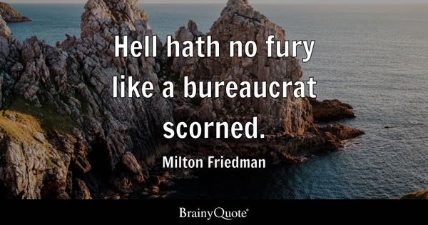 Hell hath no fury like a bureaucrat scorned. - Milton Friedman