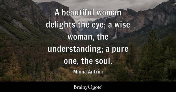 A beautiful woman delights the eye; a wise woman, the understanding; a pure one, the soul. - Minna Antrim
