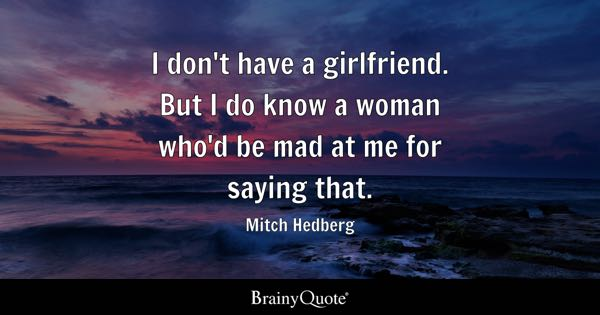 I don't have a girlfriend. But I do know a woman who'd be mad at me for saying that. - Mitch Hedberg