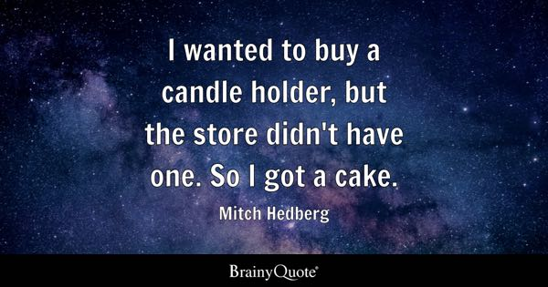 I wanted to buy a candle holder, but the store didn't have one. So I got a cake. - Mitch Hedberg