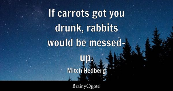 If carrots got you drunk, rabbits would be messed-up. - Mitch Hedberg
