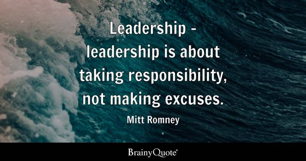 Leadership - leadership is about taking responsibility, not making excuses. - Mitt Romney