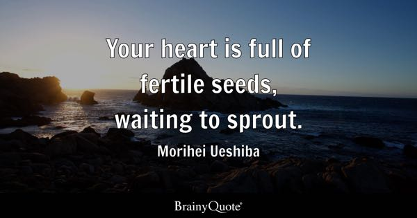 Your heart is full of fertile seeds, waiting to sprout. - Morihei Ueshiba