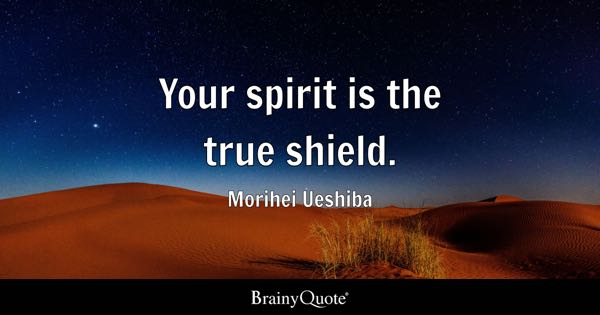 Your spirit is the true shield. - Morihei Ueshiba
