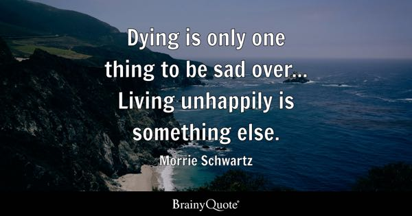 Dying is only one thing to be sad over... Living unhappily is something else. - Morrie Schwartz