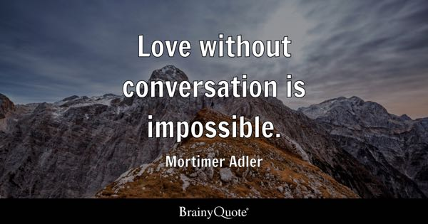 Love without conversation is impossible. - Mortimer Adler