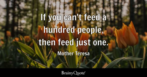 If you can't feed a hundred people, then feed just one. - Mother Teresa