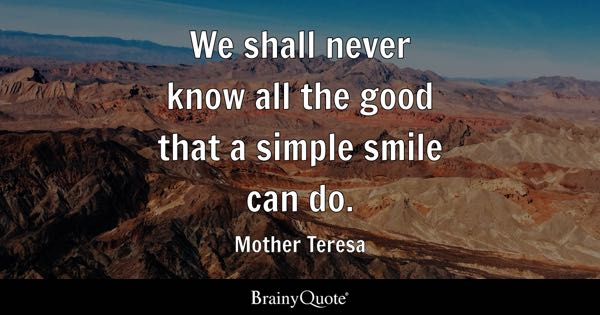We shall never know all the good that a simple smile can do. - Mother Teresa