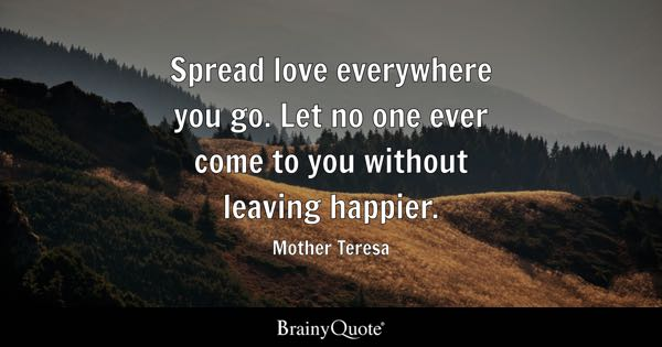 Spread love everywhere you go. Let no one ever come to you without leaving happier. - Mother Teresa