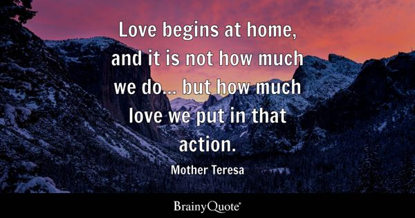 Love begins at home, and it is not how much we do... but how much love we put in that action. - Mother Teresa