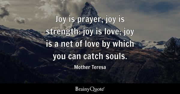 Joy is prayer; joy is strength: joy is love; joy is a net of love by which you can catch souls. - Mother Teresa